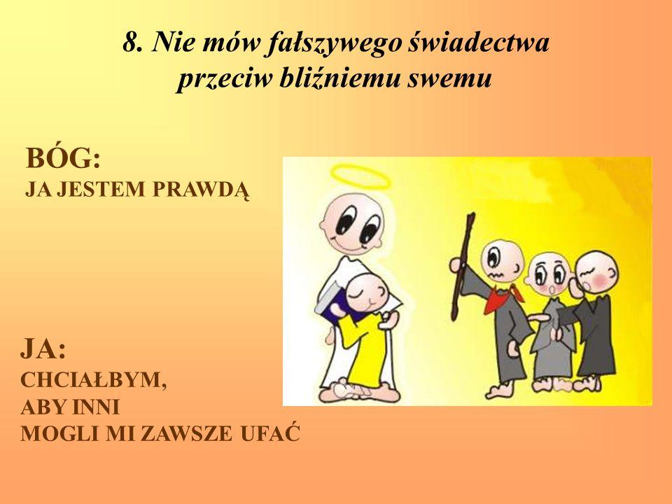 8. Nie mów fałszywego świadectwa przeciw bliźniemu swemu BÓG: JA JESTEM PRAWDĄ JA: CHCIAŁBYM, ABY INNI MOGLI MI ZAWSZE UFAĆ