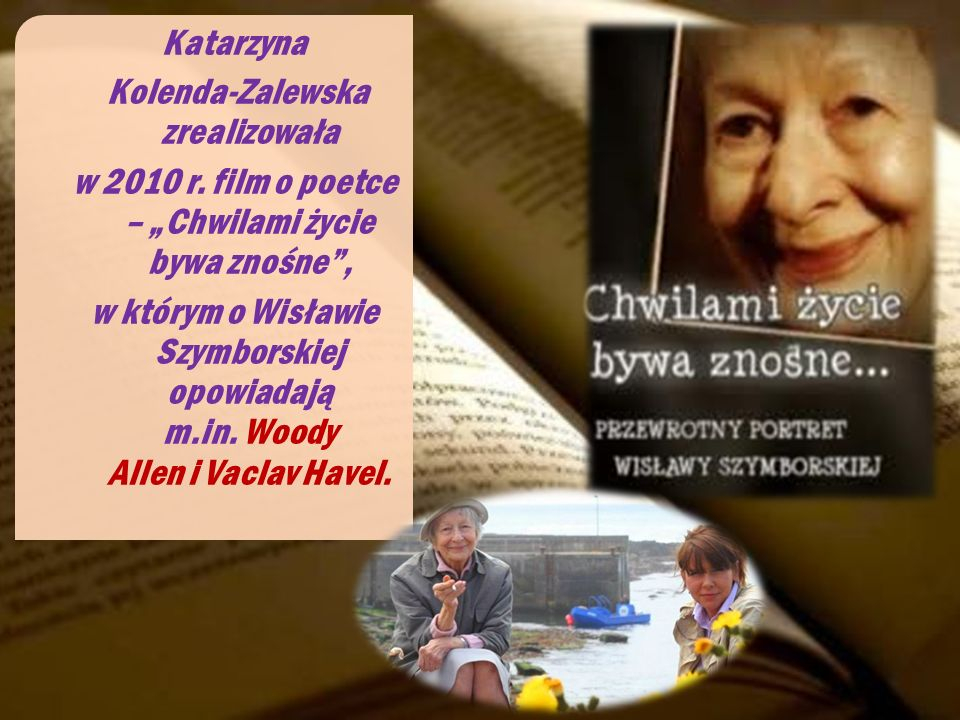 Katarzyna Kolenda-Zalewska zrealizowała w 2010 r. film o poetce – Chwilami życie bywa znośne, w którym o Wisławie Szymborskiej opowiadają m.in. Woody
