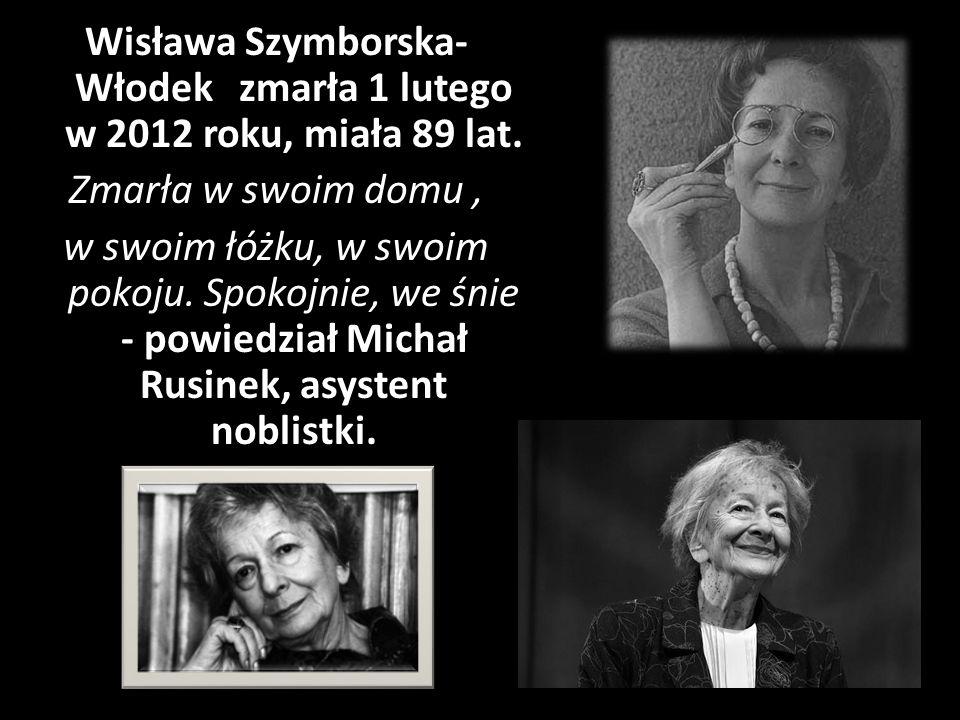 Wisława Szymborska- Włodek zmarła 1 lutego w 2012 roku, miała 89 lat. Zmarła w swoim domu, w swoim łóżku, w swoim pokoju. Spokojnie, we śnie - powiedz