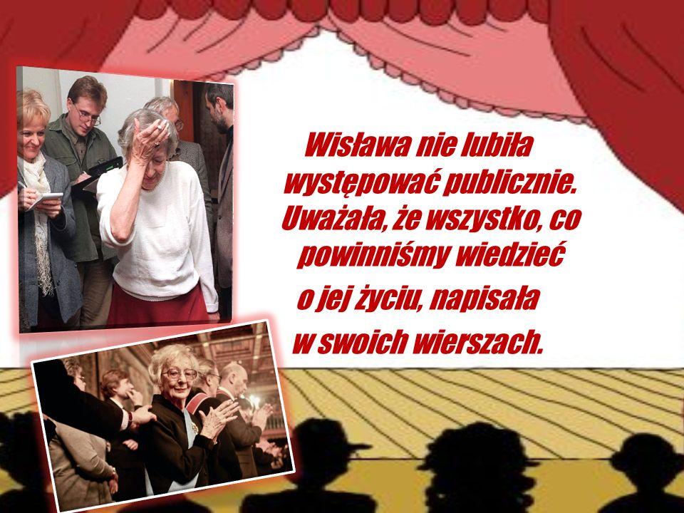 Wisława nie lubiła występować publicznie. Uważała, że wszystko, co powinniśmy wiedzieć o jej życiu, napisała w swoich wierszach.