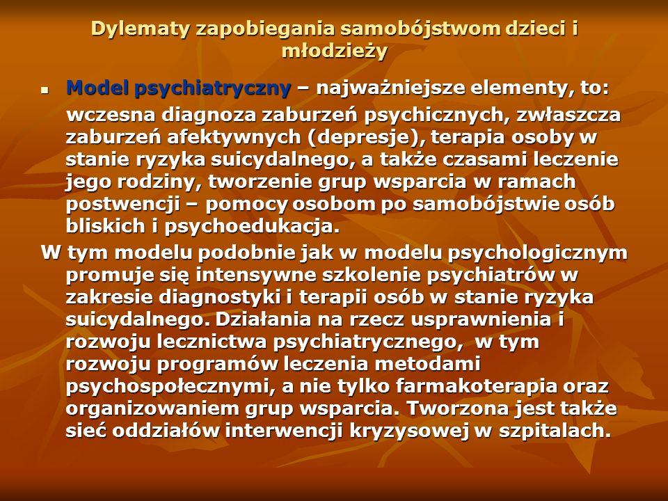 Dylematy zapobiegania samobójstwom dzieci i młodzieży Model psychiatryczny – najważniejsze elementy, to: Model psychiatryczny – najważniejsze elementy