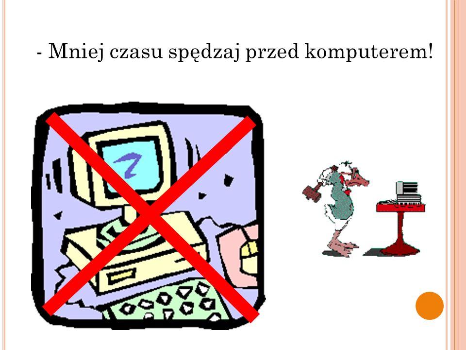 - Mniej czasu spędzaj przed komputerem!