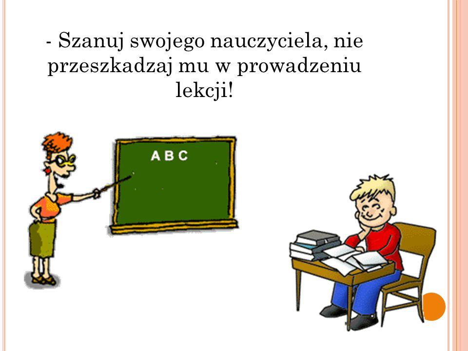 - Szanuj swojego nauczyciela, nie przeszkadzaj mu w prowadzeniu lekcji!