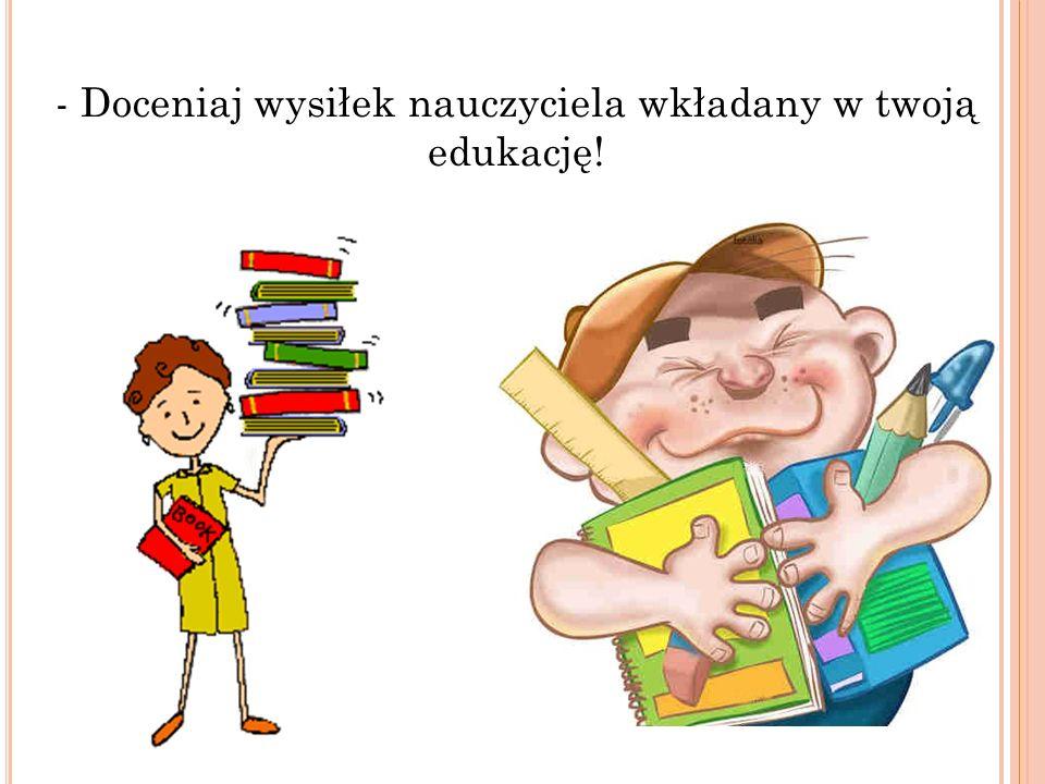 - Doceniaj wysiłek nauczyciela wkładany w twoją edukację!