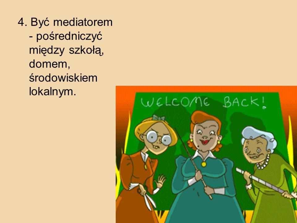 4. Być mediatorem - pośredniczyć między szkołą, domem, środowiskiem lokalnym.