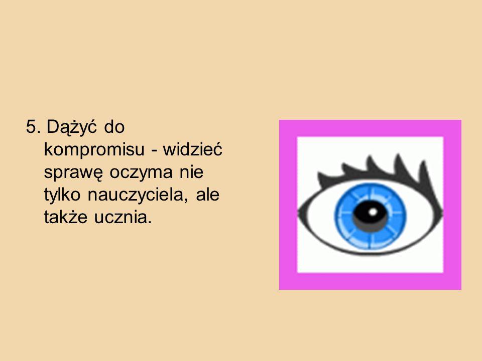 5. Dążyć do kompromisu - widzieć sprawę oczyma nie tylko nauczyciela, ale także ucznia.