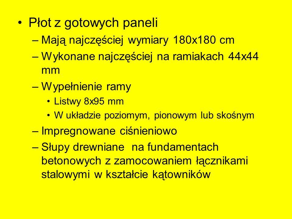 Płot z gotowych paneli –Mają najczęściej wymiary 180x180 cm –Wykonane najczęściej na ramiakach 44x44 mm –Wypełnienie ramy Listwy 8x95 mm W układzie poziomym, pionowym lub skośnym –Impregnowane ciśnieniowo –Słupy drewniane na fundamentach betonowych z zamocowaniem łącznikami stalowymi w kształcie kątowników