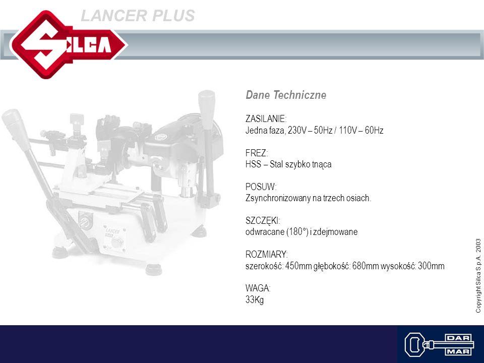 Copyright Silca S.p.A. 2003 LANCER PLUS Dane Techniczne ZASILANIE: Jedna faza, 230V – 50Hz / 110V – 60Hz FREZ: HSS – Stal szybko tnąca POSUW: Zsynchro