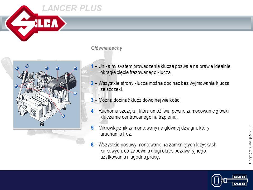 Copyright Silca S.p.A. 2003 LANCER PLUS Główne cechy 1 1 – Unikalny system prowadzenia klucza pozwala na prawie idealnie okrągłe cięcie frezowanego kl