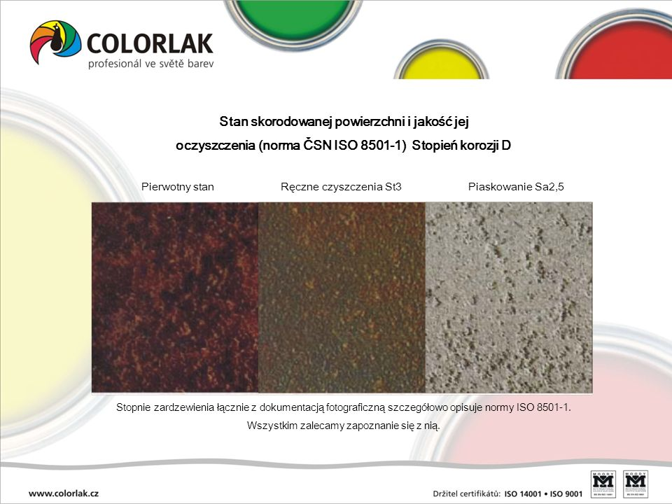 Stan skorodowanej powierzchni i jakość jej oczyszczenia (norma ČSN ISO 8501-1) Stopień korozji D Pierwotny stan Ręczne czyszczenia St3 Piaskowanie Sa2
