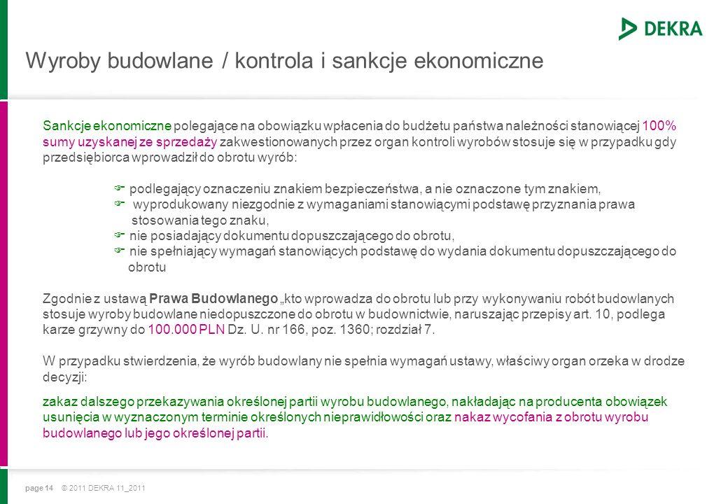 page 14 © 2011 DEKRA 11_2011 Wyroby budowlane / kontrola i sankcje ekonomiczne Sankcje ekonomiczne polegające na obowiązku wpłacenia do budżetu państwa należności stanowiącej 100% sumy uzyskanej ze sprzedaży zakwestionowanych przez organ kontroli wyrobów stosuje się w przypadku gdy przedsiębiorca wprowadził do obrotu wyrób: podlegający oznaczeniu znakiem bezpieczeństwa, a nie oznaczone tym znakiem, wyprodukowany niezgodnie z wymaganiami stanowiącymi podstawę przyznania prawa stosowania tego znaku, nie posiadający dokumentu dopuszczającego do obrotu, nie spełniający wymagań stanowiących podstawę do wydania dokumentu dopuszczającego do obrotu Zgodnie z ustawą Prawa Budowlanego kto wprowadza do obrotu lub przy wykonywaniu robót budowlanych stosuje wyroby budowlane niedopuszczone do obrotu w budownictwie, naruszając przepisy art.