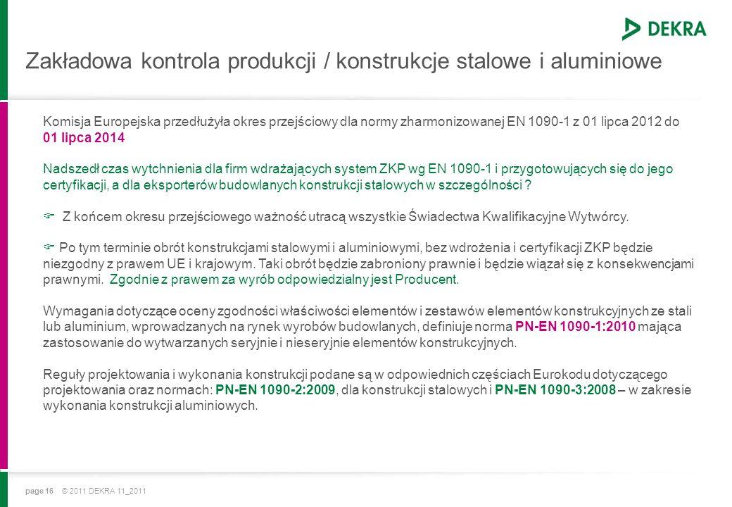 page 16 © 2011 DEKRA 11_2011 Zakładowa kontrola produkcji / konstrukcje stalowe i aluminiowe Komisja Europejska przedłużyła okres przejściowy dla normy zharmonizowanej EN 1090-1 z 01 lipca 2012 do 01 lipca 2014 Nadszedł czas wytchnienia dla firm wdrażających system ZKP wg EN 1090-1 i przygotowujących się do jego certyfikacji, a dla eksporterów budowlanych konstrukcji stalowych w szczególności .