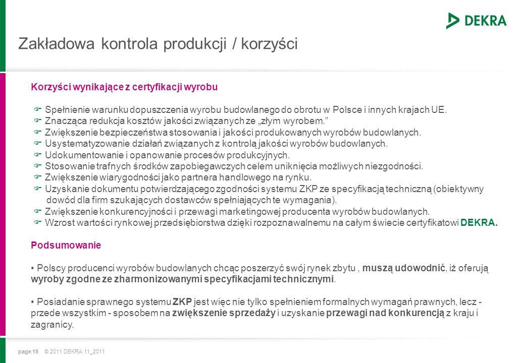 page 18 © 2011 DEKRA 11_2011 Zakładowa kontrola produkcji / korzyści Korzyści wynikające z certyfikacji wyrobu Spełnienie warunku dopuszczenia wyrobu budowlanego do obrotu w Polsce i innych krajach UE.