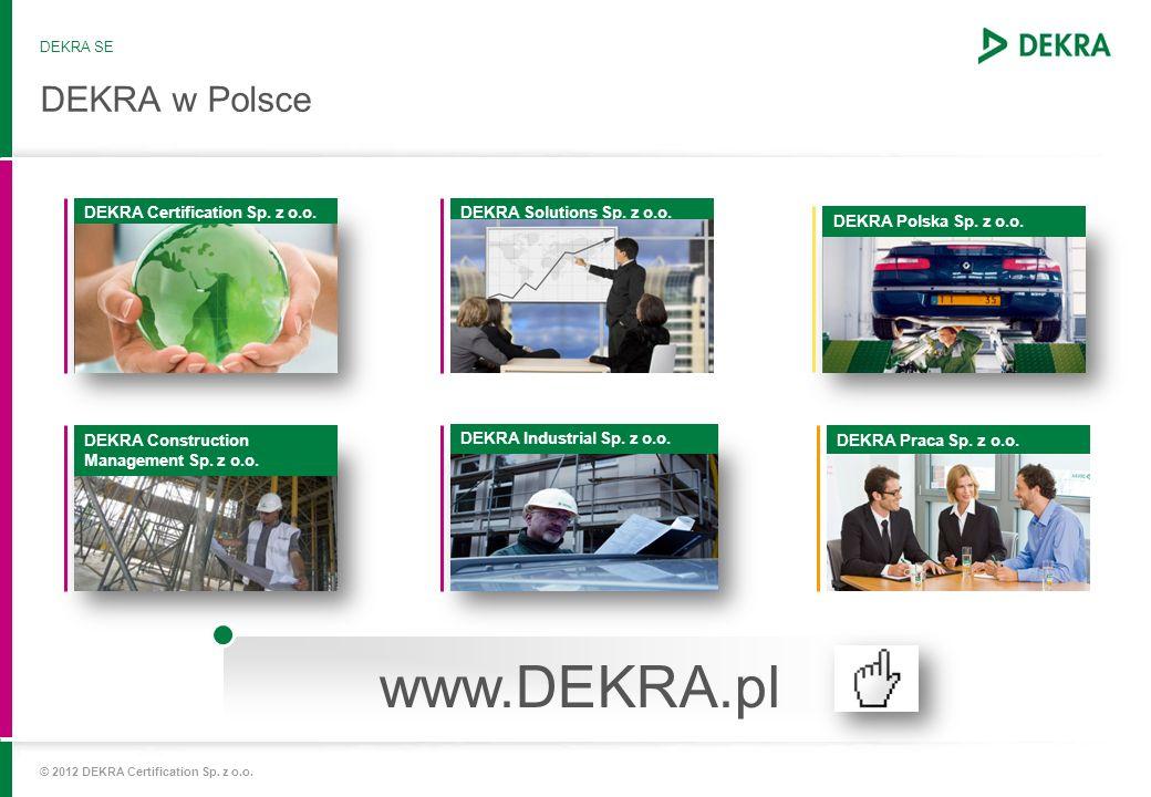 DEKRA Certification – obecność międzynarodowa Niemcy, Polska, Francja, Wielka Brytania, Izrael, Włochy, Holandia, Austria, Rumunia, Szwajcaria, Hiszpania, Czechy, Słowacja, Turcja, Węgry, Finlandia, Szwecja, Chorwacja, Serbia RPAJaponiaChiny, Hong Kong Wrocław, Warszawa USA IndieBrazylia Korea Południowa DEKRA Certification © 2012 DEKRA Certification Sp.