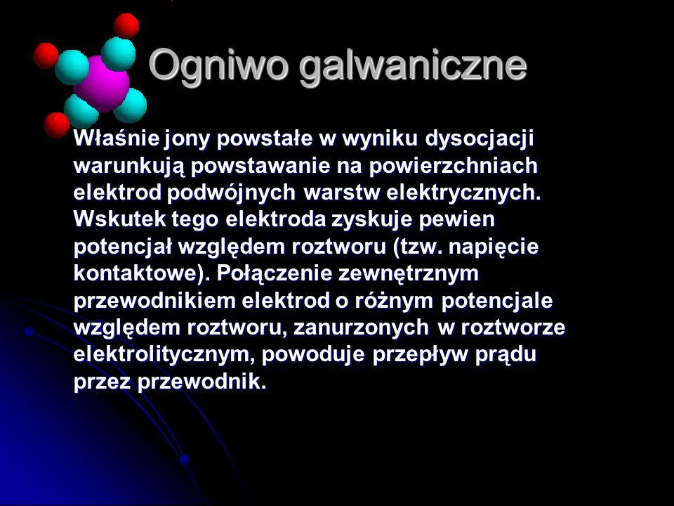 Ogniwo galwaniczne Właśnie jony powstałe w wyniku dysocjacji warunkują powstawanie na powierzchniach elektrod podwójnych warstw elektrycznych. Wskutek
