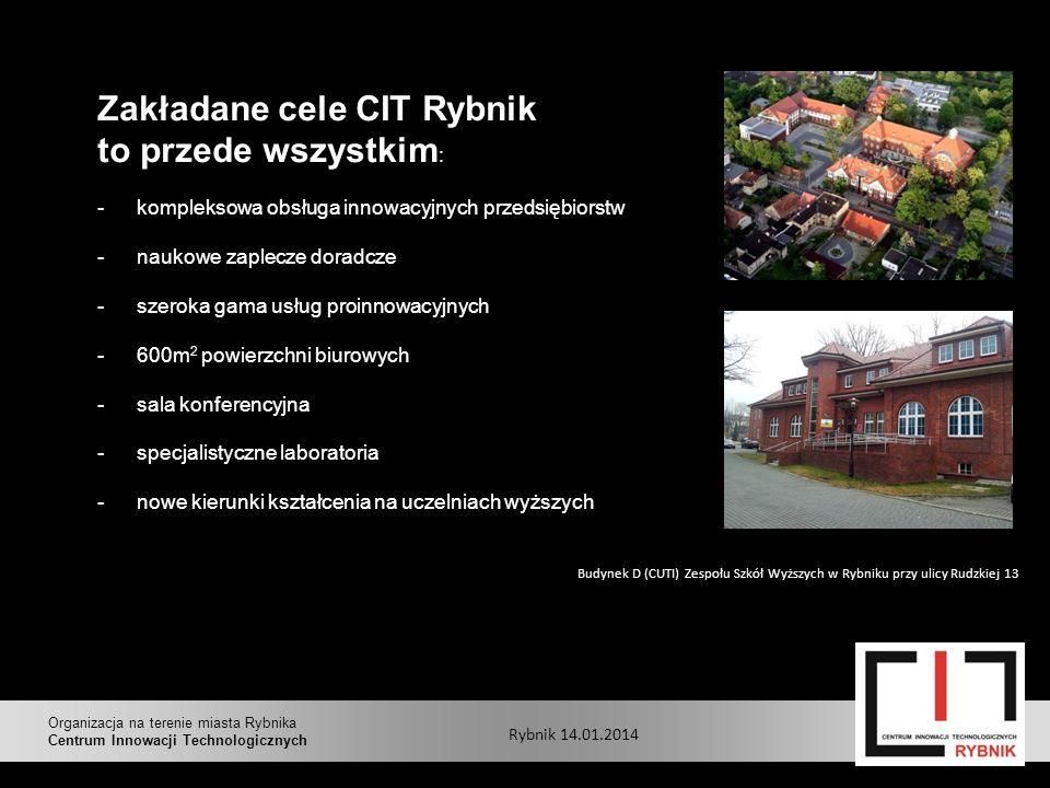 Zakładane cele CIT Rybnik to przede wszystkim : -kompleksowa obsługa innowacyjnych przedsiębiorstw -naukowe zaplecze doradcze -szeroka gama usług proinnowacyjnych -600m 2 powierzchni biurowych -sala konferencyjna -specjalistyczne laboratoria -nowe kierunki kształcenia na uczelniach wyższych Budynek D (CUTI) Zespołu Szkół Wyższych w Rybniku przy ulicy Rudzkiej 13 Rybnik 14.01.2014 Organizacja na terenie miasta Rybnika Centrum Innowacji Technologicznych
