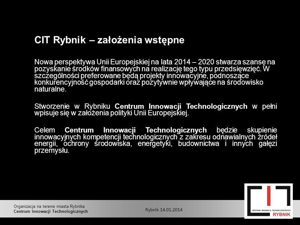 CIT Rybnik – założenia wstępne Nowa perspektywa Unii Europejskiej na lata 2014 – 2020 stwarza szansę na pozyskanie środków finansowych na realizację tego typu przedsięwzięć.