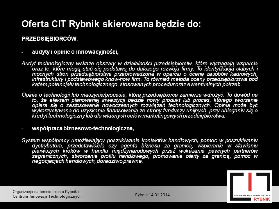 Oferta CIT Rybnik skierowana będzie do: PRZEDSIĘBIORCÓW: -audyty i opinie o innowacyjności, Audyt technologiczny wskaże obszary w działalności przedsiębiorstw, które wymagają wsparcia oraz te, które mogą stać się podstawą do dalszego rozwoju firmy.
