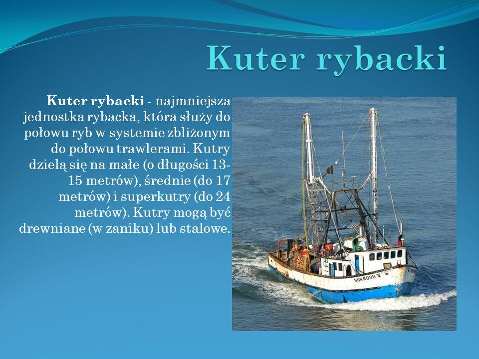 Kuter rybacki - najmniejsza jednostka rybacka, która służy do połowu ryb w systemie zbliżonym do połowu trawlerami. Kutry dzielą się na małe (o długoś