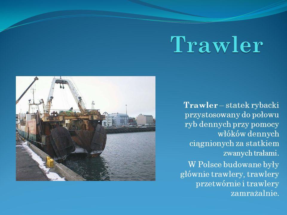 Trawler – statek rybacki przystosowany do połowu ryb dennych przy pomocy włóków dennych ciągnionych za statkiem zwanych trałami. W Polsce budowane był