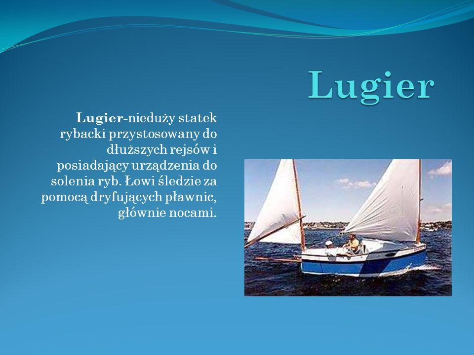 Lugier - nieduży statek rybacki przystosowany do dłuższych rejsów i posiadający urządzenia do solenia ryb. Łowi śledzie za pomocą dryfujących pławnic,