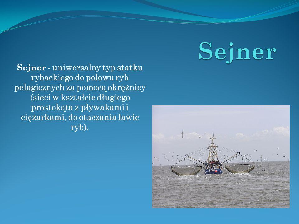 Sejner - uniwersalny typ statku rybackiego do połowu ryb pelagicznych za pomocą okrężnicy (sieci w kształcie długiego prostokąta z pływakami i ciężark