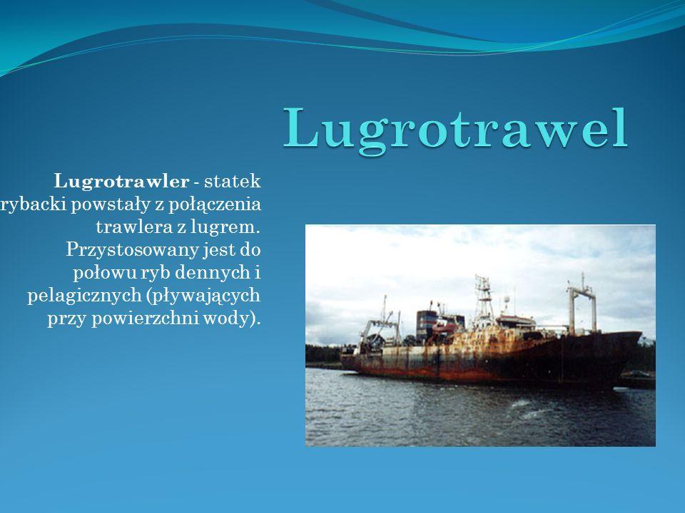 Lugrotrawler - statek rybacki powstały z połączenia trawlera z lugrem. Przystosowany jest do połowu ryb dennych i pelagicznych (pływających przy powie