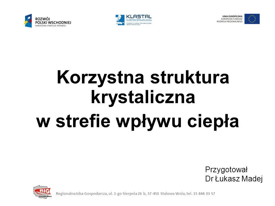 Korzystna struktura krystaliczna w strefie wpływu ciepła Przygotował Dr Łukasz Madej Regionalna Izba Gospodarcza, ul.