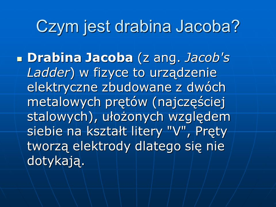 Czym jest drabina Jacoba? Drabina Jacoba (z ang. Jacob's Ladder) w fizyce to urządzenie elektryczne zbudowane z dwóch metalowych prętów (najczęściej s
