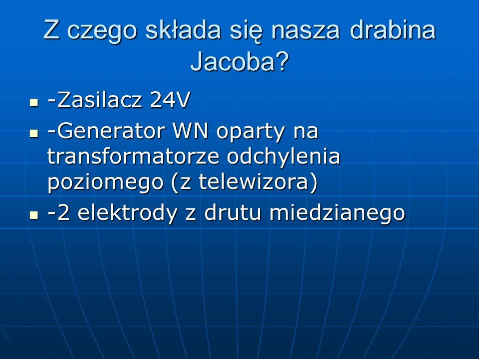Z czego składa się nasza drabina Jacoba? -Zasilacz 24V -Zasilacz 24V -Generator WN oparty na transformatorze odchylenia poziomego (z telewizora) -Gene
