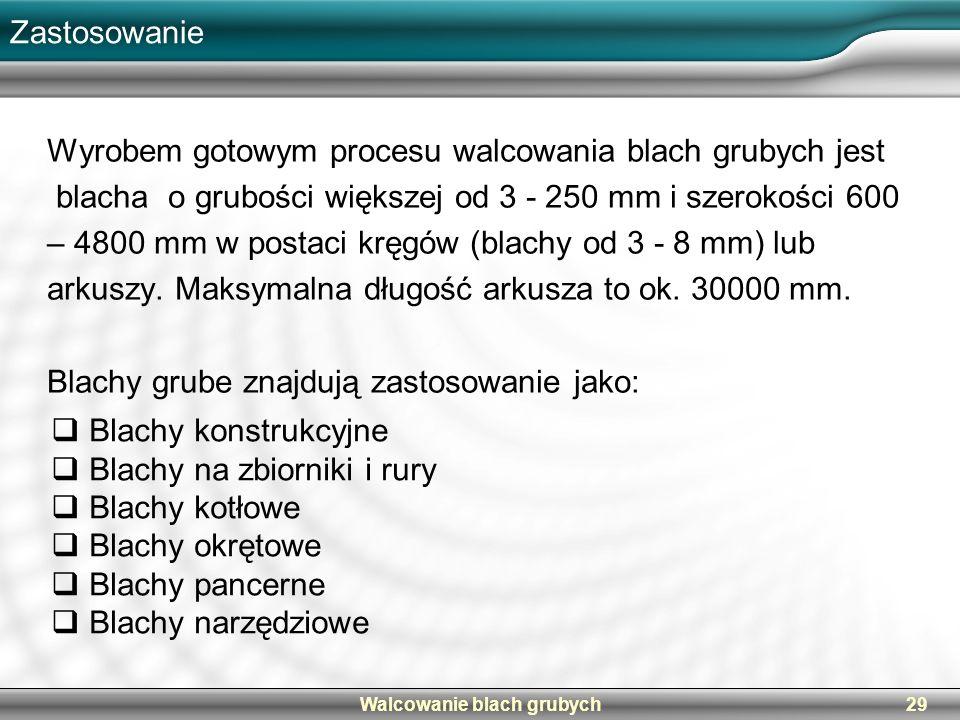 Walcowanie blach grubych29 Zastosowanie Wyrobem gotowym procesu walcowania blach grubych jest blacha o grubości większej od 3 - 250 mm i szerokości 60
