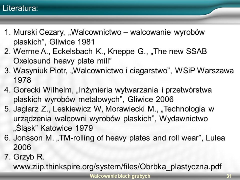 Walcowanie blach grubych31 Literatura: 1.Murski Cezary, Walcownictwo – walcowanie wyrobów płaskich, Gliwice 1981 2.Werme A., Eckelsbach K., Kneppe G.,