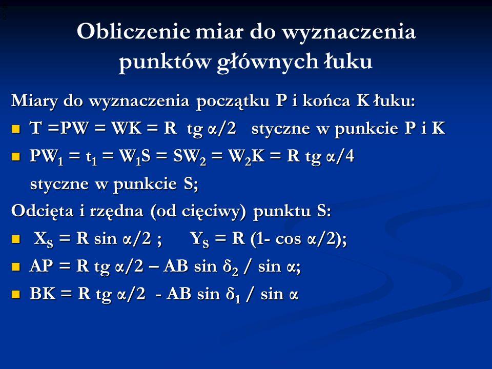Obliczenie miar do wyznaczenia punktów głównych łuku Miary do wyznaczenia początku P i końca K łuku: T =PW = WK = R tg α/2 styczne w punkcie P i K T =