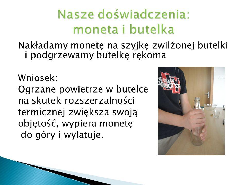 Nakładamy monetę na szyjkę zwilżonej butelki i podgrzewamy butelkę rękoma Wniosek: Ogrzane powietrze w butelce na skutek rozszerzalności termicznej zw