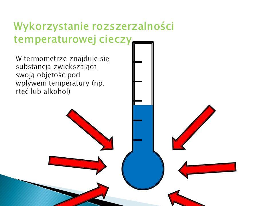 W termometrze znajduje się substancja zwiększająca swoją objętość pod wpływem temperatury (np. rtęć lub alkohol) Wykorzystanie rozszerzalności tempera