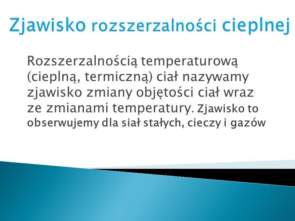 Rozszerzalnością temperaturową (cieplną, termiczną) ciał nazywamy zjawisko zmiany objętości ciał wraz ze zmianami temperatury. Zjawisko to obserwujemy