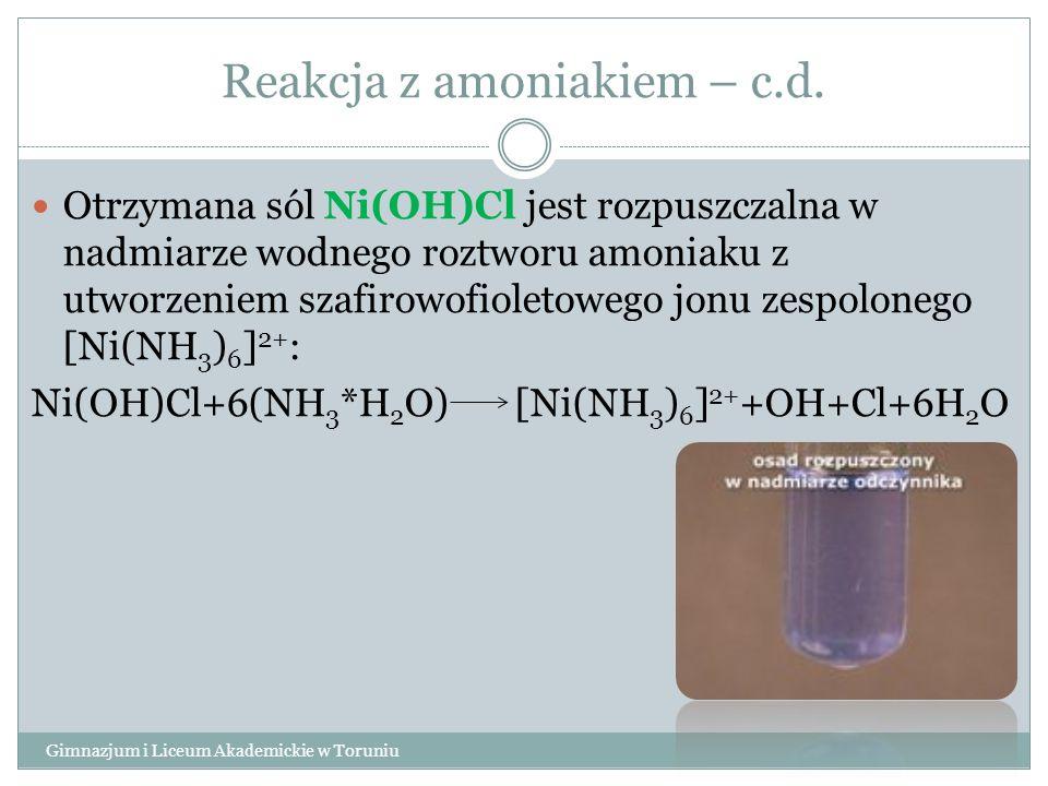 Reakcja z amoniakiem – c.d. Gimnazjum i Liceum Akademickie w Toruniu Otrzymana sól Ni(OH)Cl jest rozpuszczalna w nadmiarze wodnego roztworu amoniaku z