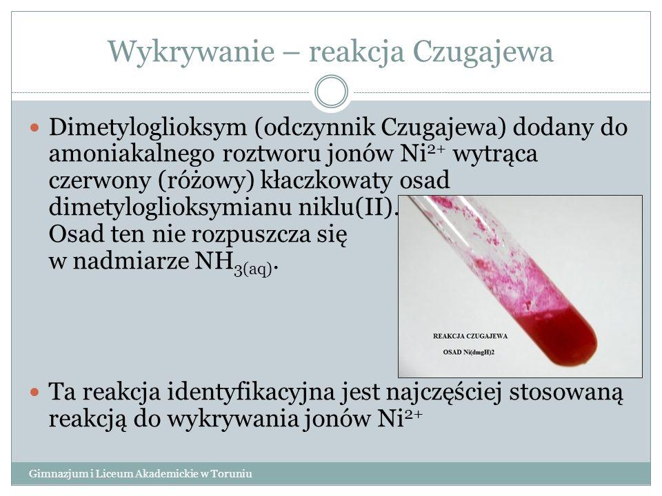 Wykrywanie – reakcja Czugajewa Gimnazjum i Liceum Akademickie w Toruniu Dimetyloglioksym (odczynnik Czugajewa) dodany do amoniakalnego roztworu jonów Ni 2+ wytrąca czerwony (różowy) kłaczkowaty osad dimetyloglioksymianu niklu(II).