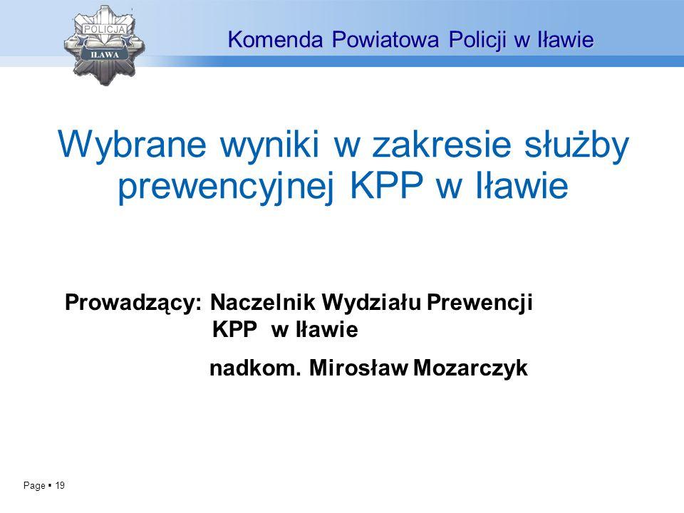 Page 19 Prowadzący: Naczelnik Wydziału Prewencji KPP w Iławie nadkom. Mirosław Mozarczyk Komenda Powiatowa Policji w Iławie Wybrane wyniki w zakresie