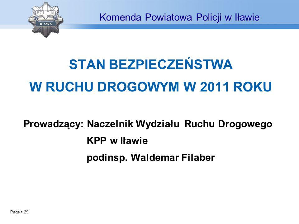 Page 29 STAN BEZPIECZEŃSTWA W RUCHU DROGOWYM W 2011 ROKU Prowadzący: Naczelnik Wydziału Ruchu Drogowego KPP w Iławie podinsp.