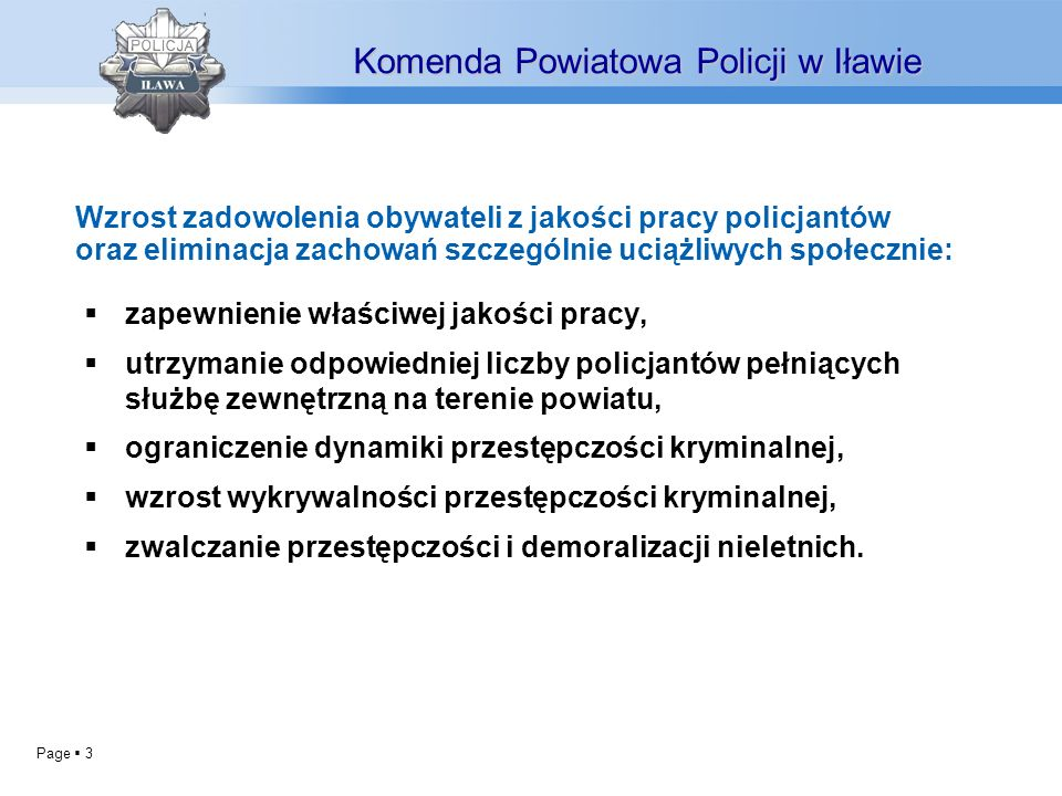 Page 3 Komenda Powiatowa Policji w Iławie zapewnienie właściwej jakości pracy, utrzymanie odpowiedniej liczby policjantów pełniących służbę zewnętrzną na terenie powiatu, ograniczenie dynamiki przestępczości kryminalnej, wzrost wykrywalności przestępczości kryminalnej, zwalczanie przestępczości i demoralizacji nieletnich.