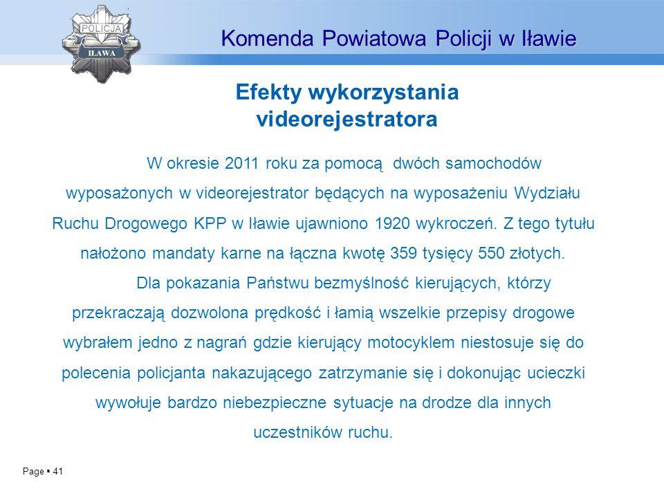 Page 41 Komenda Powiatowa Policji w Iławie W okresie 2011 roku za pomocą dwóch samochodów wyposażonych w videorejestrator będących na wyposażeniu Wydziału Ruchu Drogowego KPP w Iławie ujawniono 1920 wykroczeń.