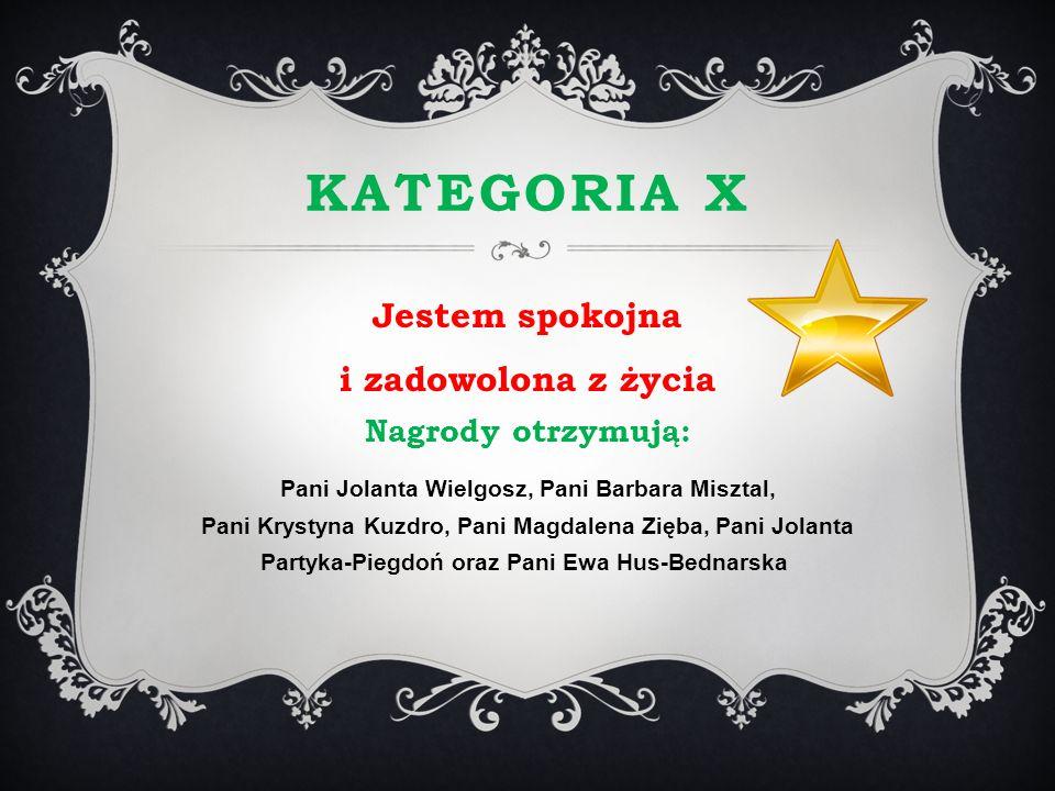 KATEGORIA X Jestem spokojna i zadowolona z życia Nagrody otrzymują: Pani Jolanta Wielgosz, Pani Barbara Misztal, Pani Krystyna Kuzdro, Pani Magdalena