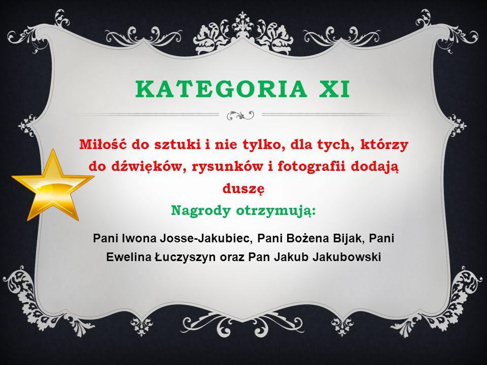 KATEGORIA XI Miłość do sztuki i nie tylko, dla tych, którzy do dźwięków, rysunków i fotografii dodają duszę Nagrody otrzymują: Pani Iwona Josse-Jakubi