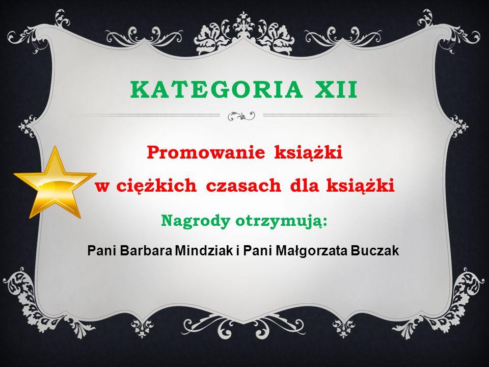 KATEGORIA XII Promowanie książki w ciężkich czasach dla książki Nagrody otrzymują: Pani Barbara Mindziak i Pani Małgorzata Buczak