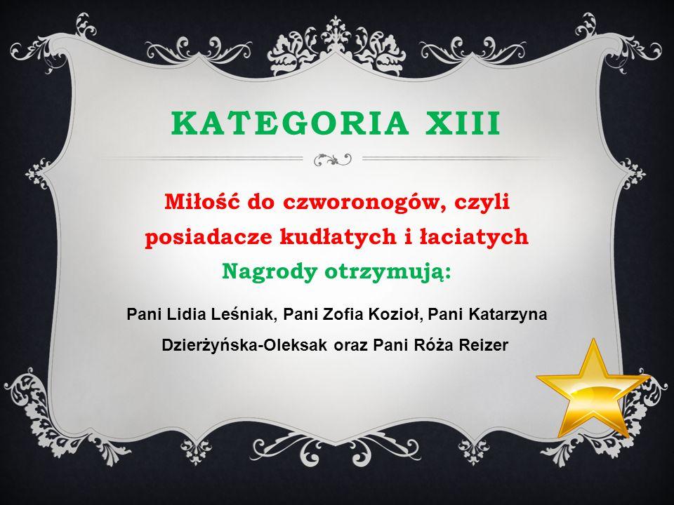 KATEGORIA XIII Miłość do czworonogów, czyli posiadacze kudłatych i łaciatych Nagrody otrzymują: Pani Lidia Leśniak, Pani Zofia Kozioł, Pani Katarzyna
