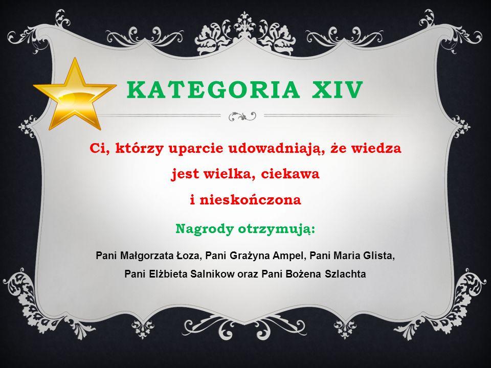 KATEGORIA XIV Ci, którzy uparcie udowadniają, że wiedza jest wielka, ciekawa i nieskończona Nagrody otrzymują: Pani Małgorzata Łoza, Pani Grażyna Ampe