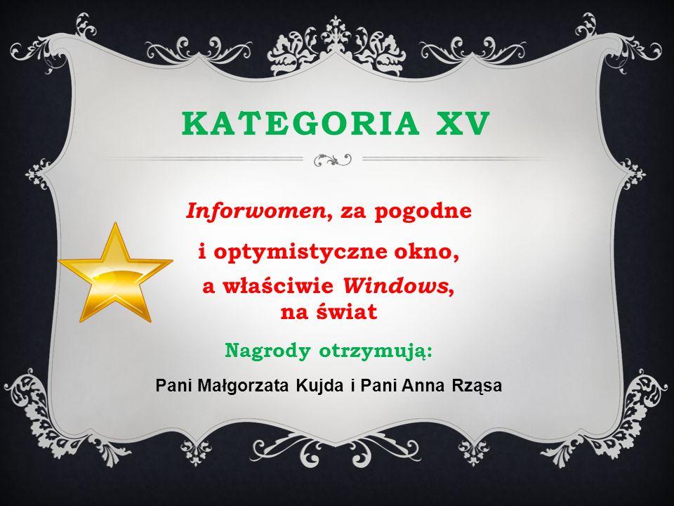 KATEGORIA XV Inforwomen, za pogodne i optymistyczne okno, a właściwie Windows, na świat Nagrody otrzymują: Pani Małgorzata Kujda i Pani Anna Rząsa