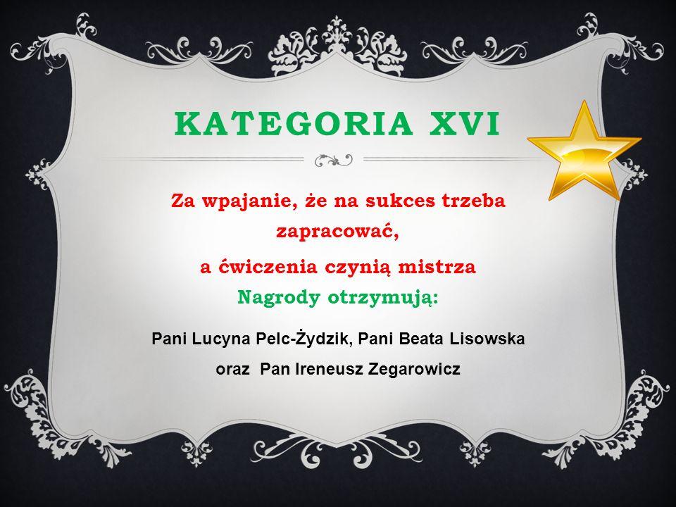 KATEGORIA XVI Za wpajanie, że na sukces trzeba zapracować, a ćwiczenia czynią mistrza Nagrody otrzymują: Pani Lucyna Pelc-Żydzik, Pani Beata Lisowska
