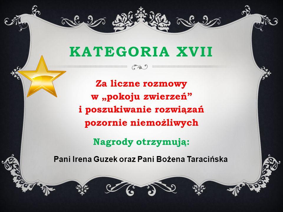 KATEGORIA XVII Za liczne rozmowy w pokoju zwierzeń i poszukiwanie rozwiązań pozornie niemożliwych Nagrody otrzymują: Pani Irena Guzek oraz Pani Bożena